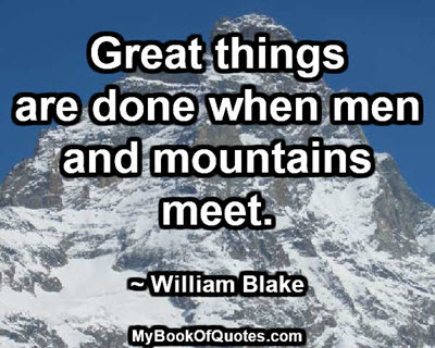 Great things are done when men and mountains meet. ~ William Blake