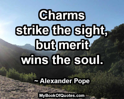 Charms strike the sight, but merit wins the soul. ~ Alexander Pope