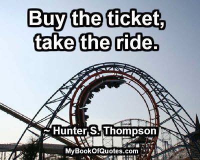 Buy the ticket, take the ride. ~ Hunter S. Thompson