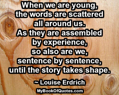 When we are young, the words are scattered all around us. As they are assembled by experience, so also are we, sentence by sentence, until the story takes shape. ~ Louise Erdrich