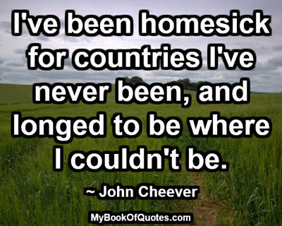 I've been homesick for countries I've never been, and longed to be where I couldn't be. ~ John Cheever