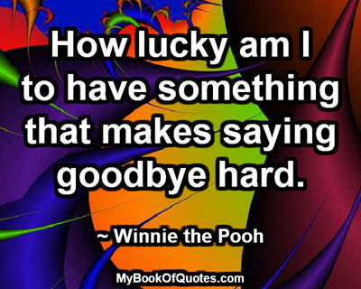How lucky am I to have something that makes saying goodbye hard. ~ Winnie the Pooh