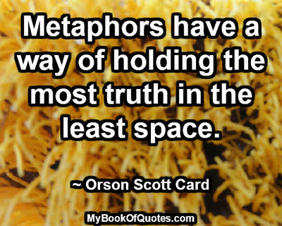Metaphors have a way of holding the most truth in the least space. ~ Orson Scott Card