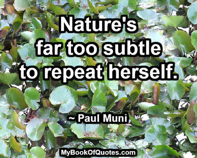 Nature's far too subtle to repeat herself. ~ Paul Muni