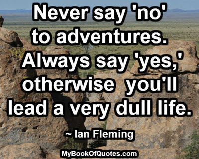 Never say 'no' to adventures. Always say 'yes,' otherwise you'll lead a very dull life. ~ Ian Fleming