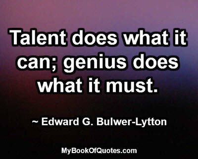 Talent does what it can; genius does what it must. ~ Edward G. Bulwer-Lytton