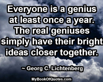 Everyone is a genius at least once a year. The real geniuses simply have their bright ideas closer together. ~Georg C. Lichtenberg