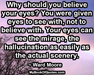 Why should you believe your eyes? You were given eyes to see with, not to believe with. Your eyes can see the mirage, the hallucination as easily as the actual scenery. ~ Ward Moore