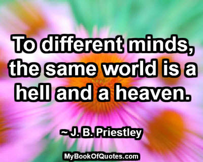 To different minds, the same world is a hell and a heaven. ~ J. B. Priestley