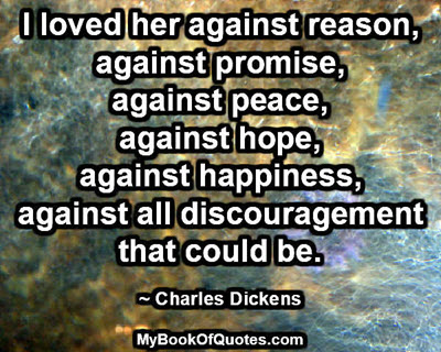 I loved her against reason, against promise, against peace, against hope, against happiness, against all discouragement that could be.~ Charles Dickens
