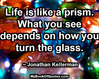 Life is like a prism. What you see depends on how you turn the glass. ~Jonathan Kellerman