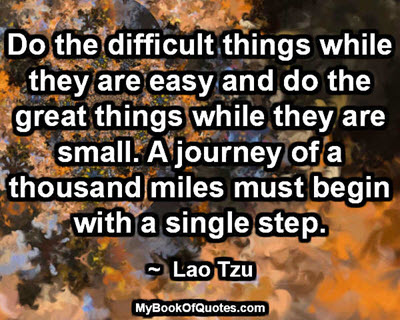 Do the difficult things while they are easy and do the great things while they are small. A journey of a thousand miles must begin with a single step. ~  Lao Tzu
