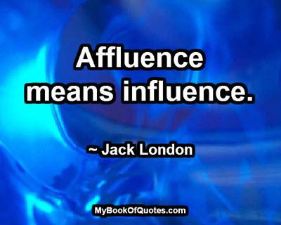 Affluence means influence. ~ Jack London