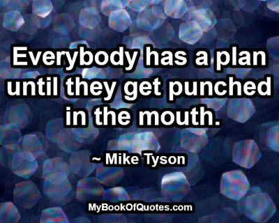 Everybody has a plan until they get punched in the mouth. ~ Mike Tyson