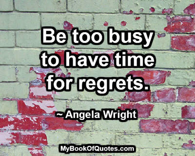 Be too busy to have time for regrets. ~ Angela Wright