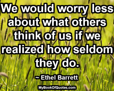 We would worry less about what others think of us if we realized how seldom they do. ~ Ethel Barrett