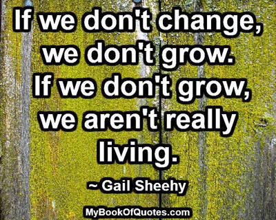 If we don't change, we don't grow. If we don't grow, we aren't really living. ~ Gail Sheehy