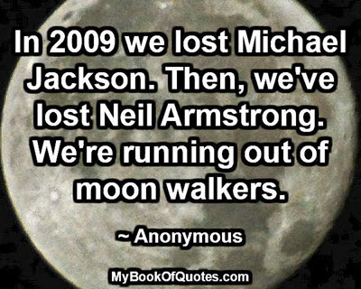 In 2009 we lost Michael Jackson. Then, we've lost Neil Armstrong. We're running out of moon walkers. ~ Anonymous