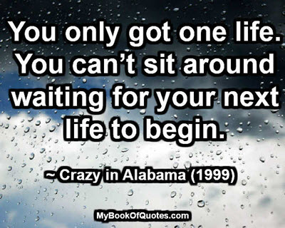 You only got one life. You can't sit around waiting for your next life to begin. ~ Crazy in Alabama (1999)