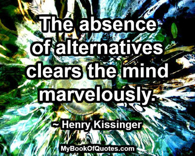 The absence of alternatives clears the mind marvellously. ~ Henry Kissinger