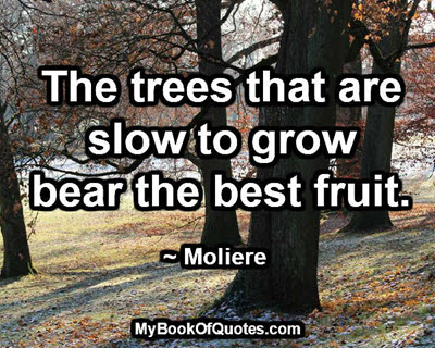 The trees that are slow to grow bear the best fruit. ~ Moliere