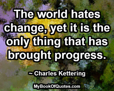 The world hates change, yet it is the only thing that has brought progress. ~ Charles Kettering