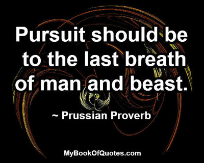 Pursuit should be to the last breath of man and beast. ~ Prussian Proverb