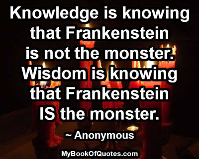 Knowledge is knowing that Frankenstein is not the monster. Wisdom is knowing that Frankenstein IS the monster. ~ Anonymous