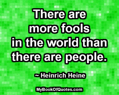There are more fools in the world than there are people. ~ Heinrich Heine