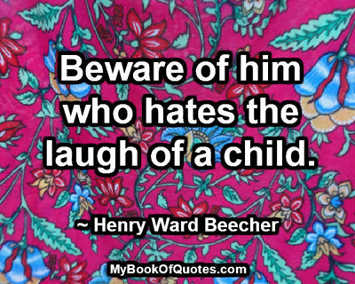 Beware of him who hates the laugh of a child. ~ Henry Ward Beecher