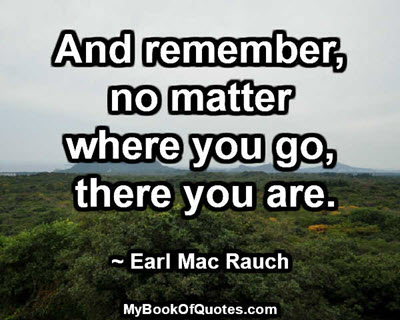 And remember, no matter where you go, there you are. ~ Earl Mac Rauch