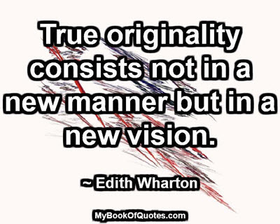 True originality consists not in a new manner but in a new vision. ~ Edith Wharton