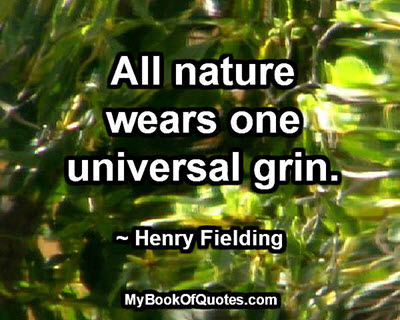 All nature wears one universal grin. ~ Henry Fielding