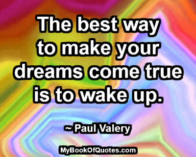 The best way to make your dreams come true is to wake up. ~ Paul Valery