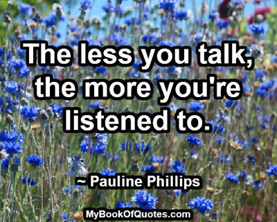The less you talk, the more you're listened to. ~ Pauline Phillips