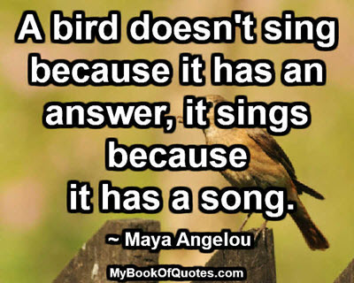 A bird doesn't sing because it has an answer, it sings because it has a song. ~ Maya Angelou
