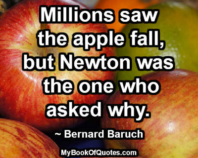 Millions saw the apple fall, but Newton was the one who asked why. ~ Bernard Baruch