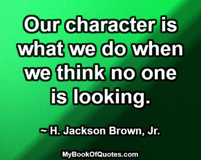 Our character is what we do when we think no one is looking. ~H. Jackson Brown, Jr.