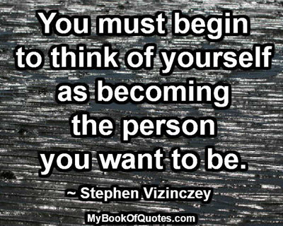 You must begin to think of yourself as becoming the person you want to be. ~ Stephen Vizinczey