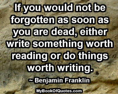 If you would not be forgotten as soon as you are dead, either write something worth reading or do things worth writing. ~ Benjamin Franklin