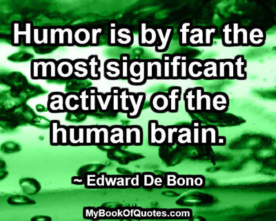 Humor is by far the most significant activity of the human brain. ~ Edward De Bono