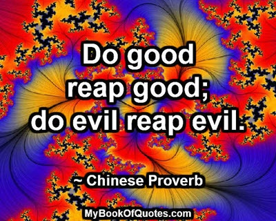 Do good reap good; do evil reap evil. ~ Chinese Proverb