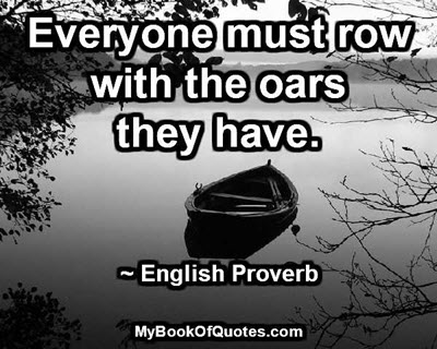Everyone must row with the oars they have. ~ English Proverb
