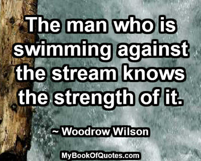 The man who is swimming against the stream knows the strength of it. ~ Woodrow Wilson