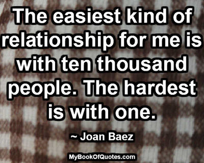 The easiest kind of relationship for me is with ten thousand people. The hardest is with one. ~ Joan Baez