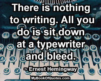 There is nothing to writing. All you do is sit down at a typewriter and bleed. ~ Ernest Hemingway