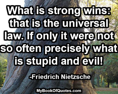What is strong wins: that is the universal law. If only it were not so often precisely what is stupid and evil! -Friedrich Nietzsche