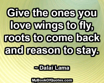 Give the ones you love wings to fly, roots to come back and reason to stay. ~ Dalai Lama