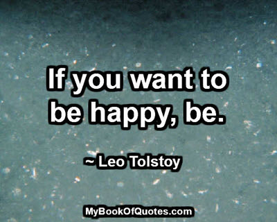 If you want to be happy, be. ~ Leo Tolstoy
