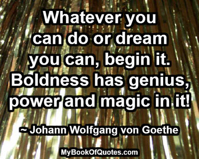 Whatever you can do or dream you can, begin it. Boldness has genius, power and magic in it! ~ Johann Wolfgang von Goethe
